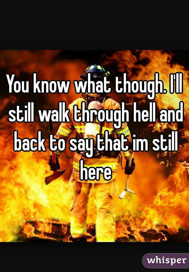 You know what though. I'll still walk through hell and back to say that im still here