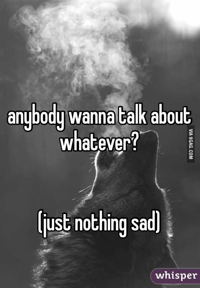anybody wanna talk about whatever?    (just nothing sad)