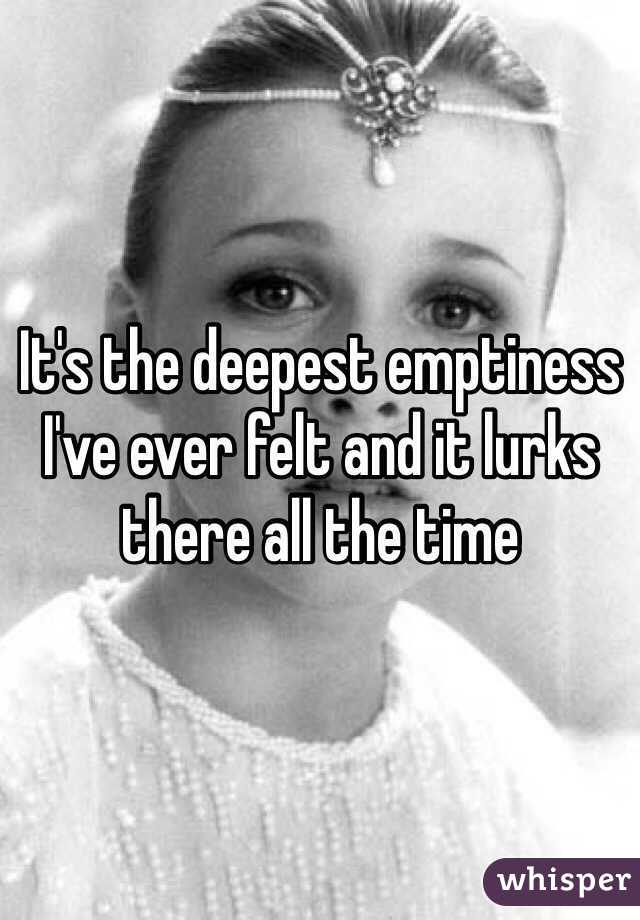 It's the deepest emptiness I've ever felt and it lurks there all the time