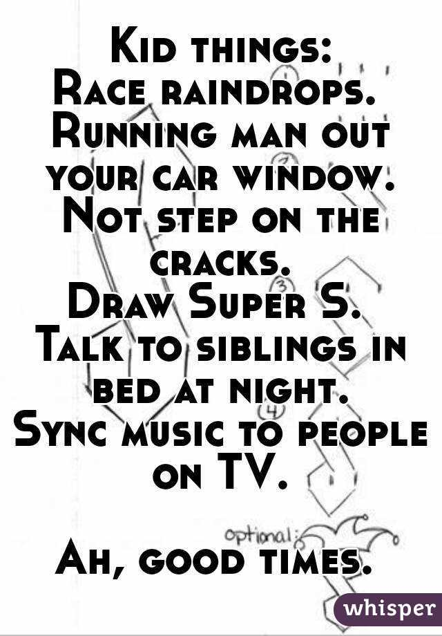 Kid things: Race raindrops.  Running man out your car window.  Not step on the cracks.  Draw Super S.  Talk to siblings in bed at night.  Sync music to people on TV.   Ah, good times.