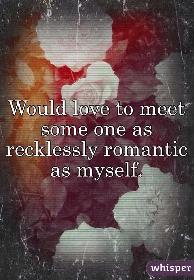 Would love to meet some one as recklessly romantic as myself.