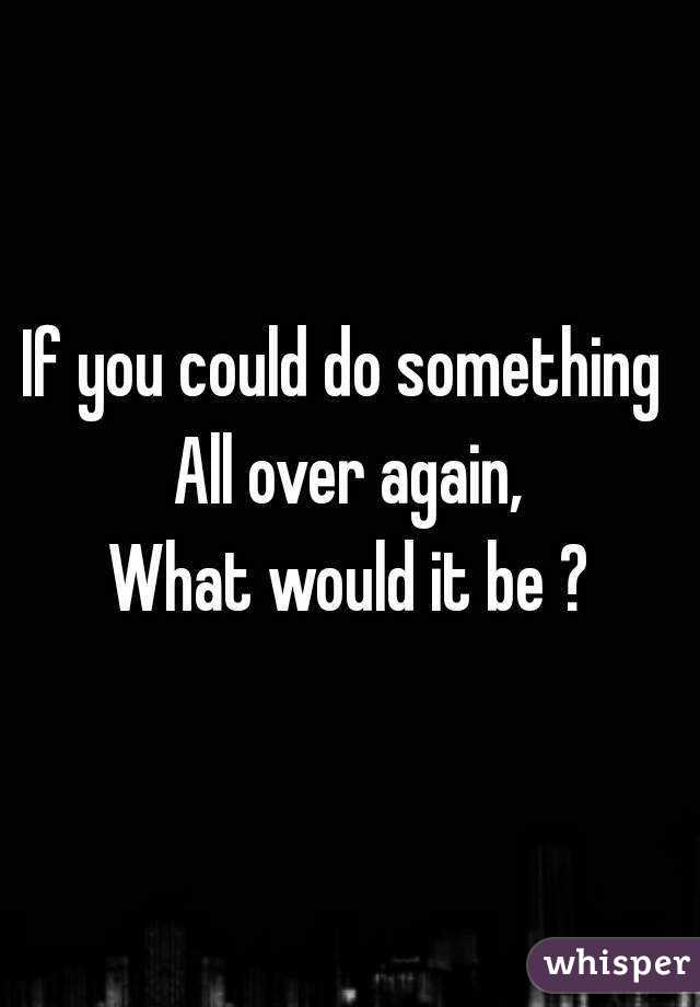 If you could do something  All over again, What would it be ?