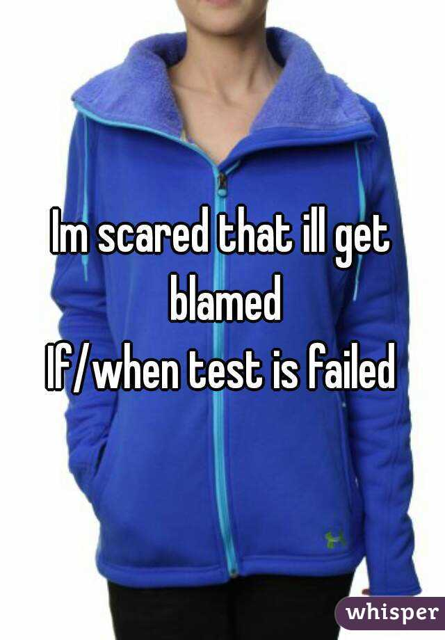 Im scared that ill get blamed If/when test is failed