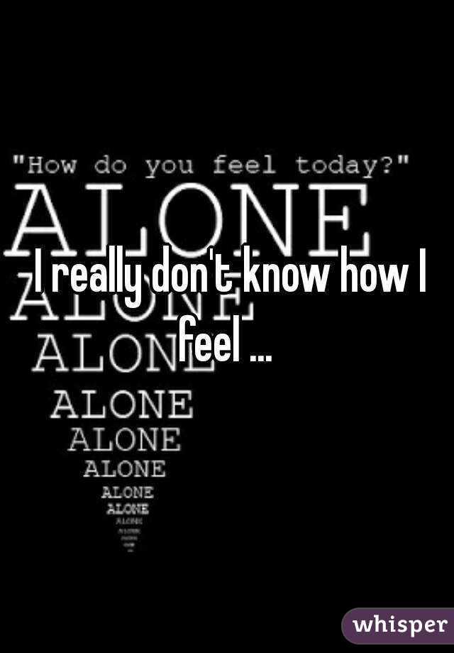 I really don't know how I feel ...