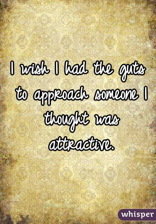 I wish I had the guts to approach someone I thought was attractive.