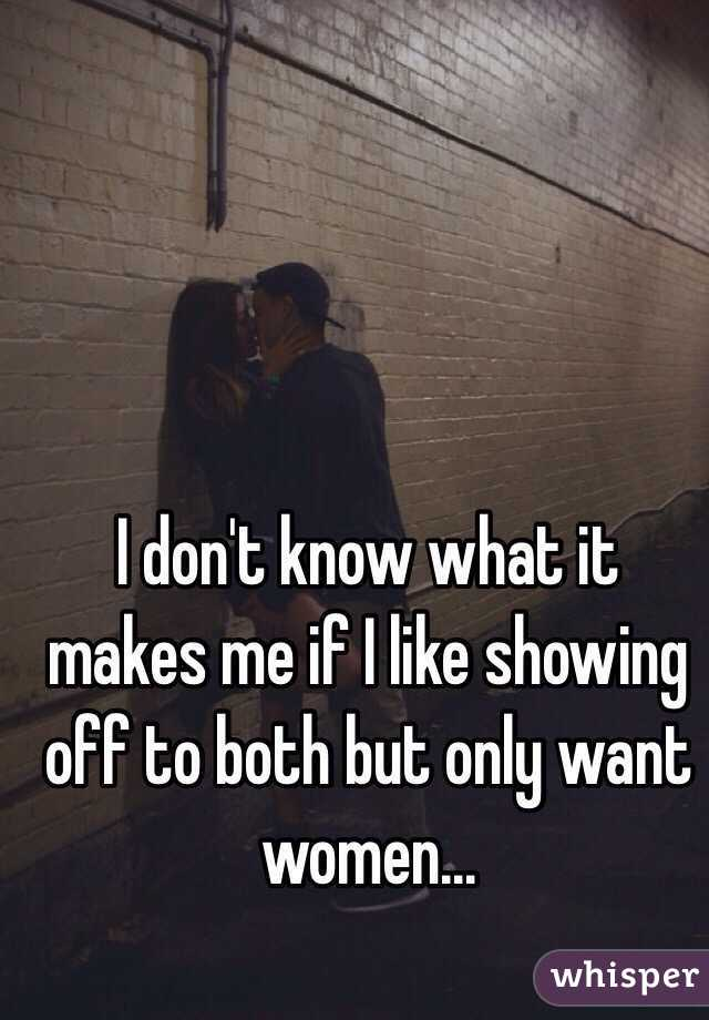 I don't know what it makes me if I like showing off to both but only want women...