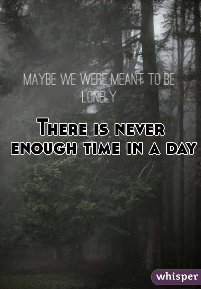 There is never enough time in a day
