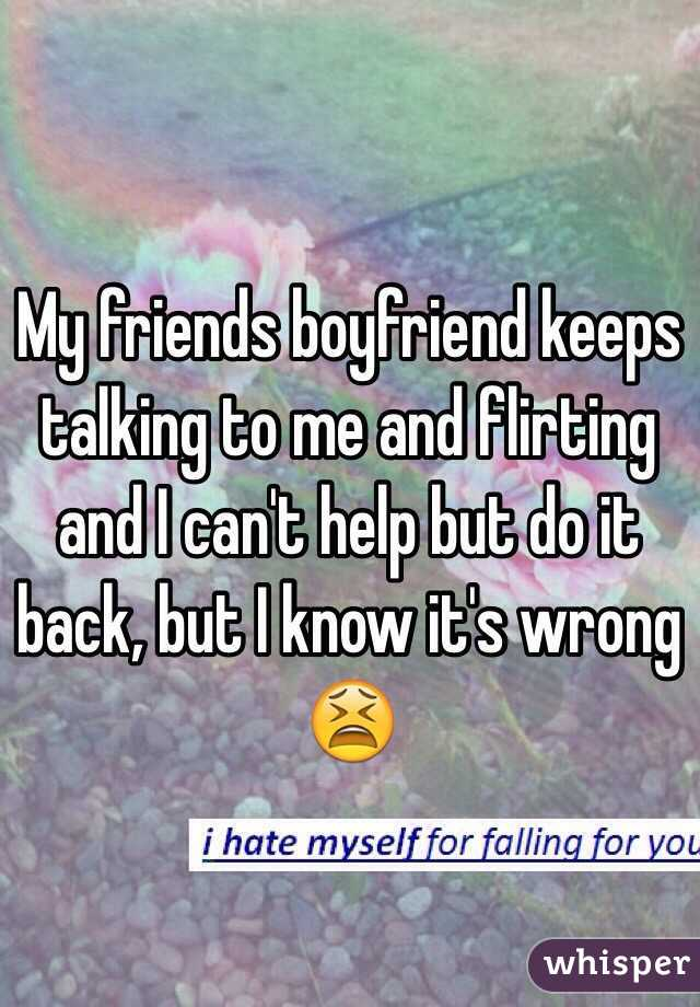 My friends boyfriend keeps talking to me and flirting and I can't help but do it back, but I know it's wrong 😫