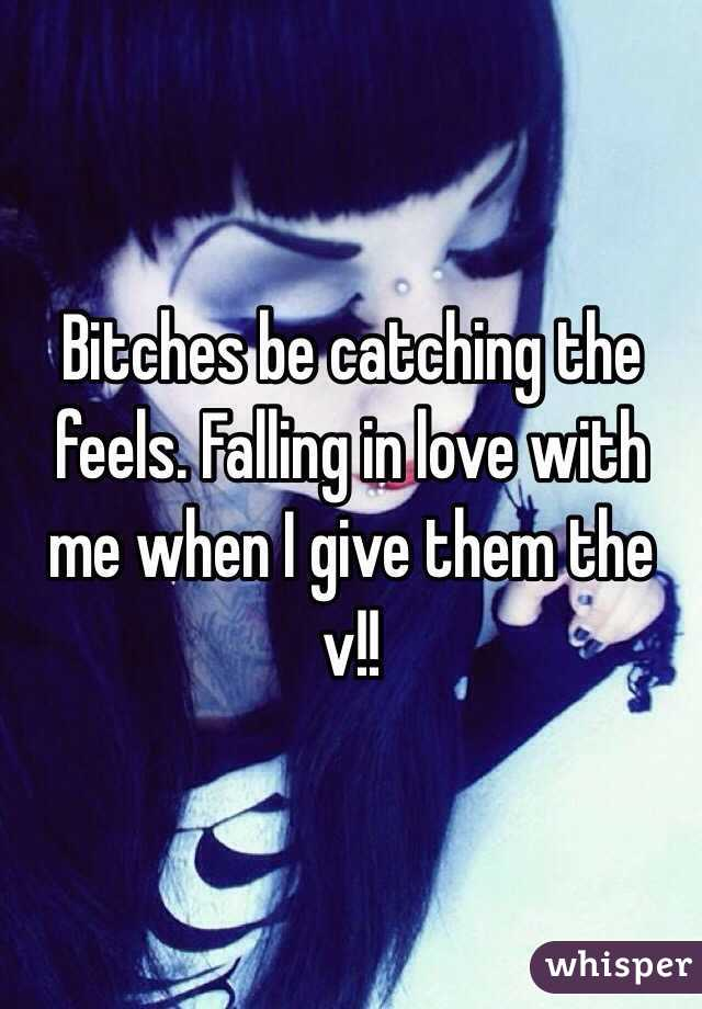 Bitches be catching the feels. Falling in love with me when I give them the v!!