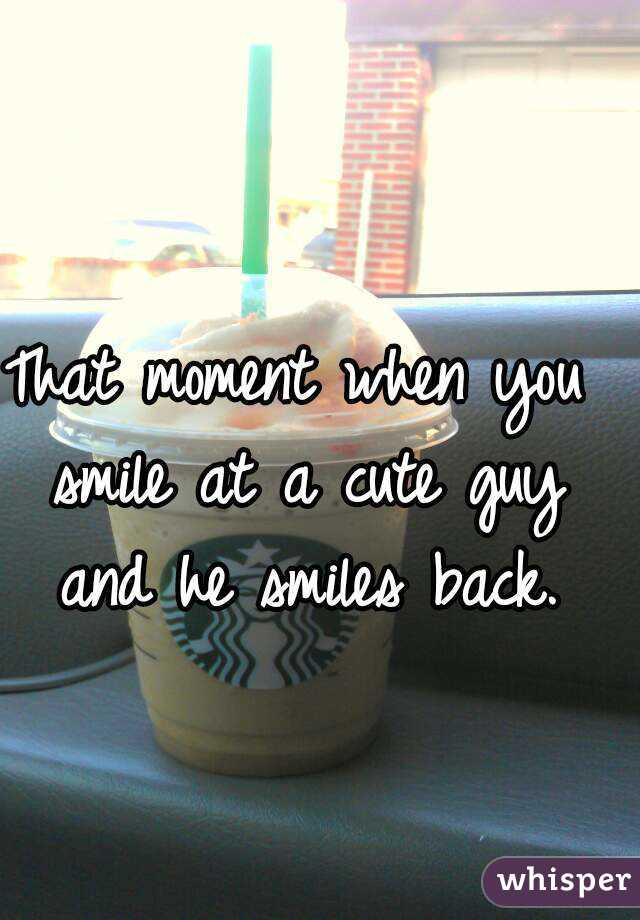 That moment when you smile at a cute guy and he smiles back.
