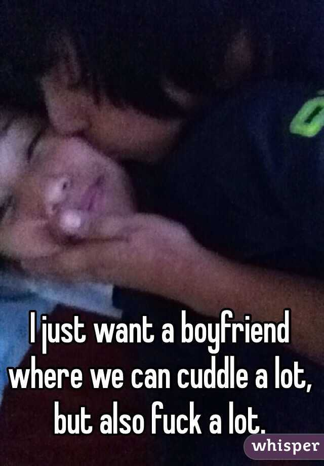 I just want a boyfriend where we can cuddle a lot, but also fuck a lot.