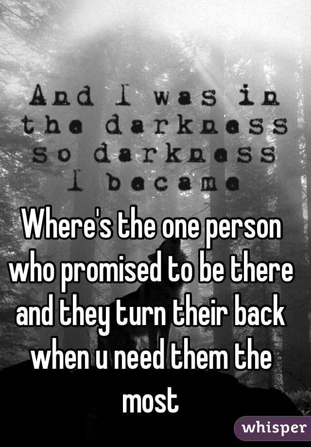 Where's the one person who promised to be there and they turn their back when u need them the most