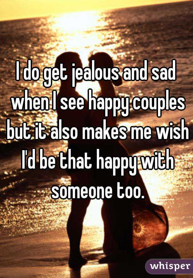 I do get jealous and sad when I see happy couples but it also makes me wish I'd be that happy with someone too.