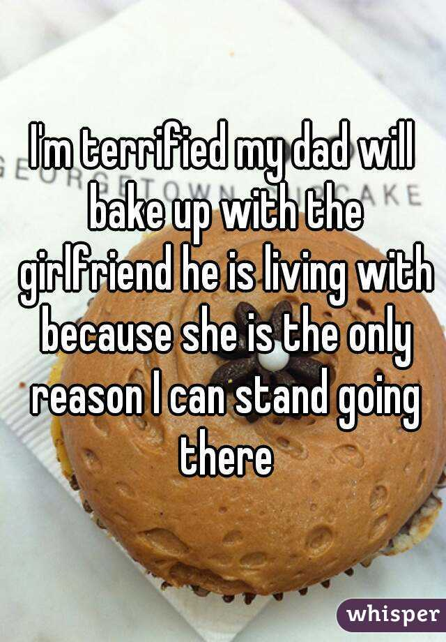I'm terrified my dad will bake up with the girlfriend he is living with because she is the only reason I can stand going there