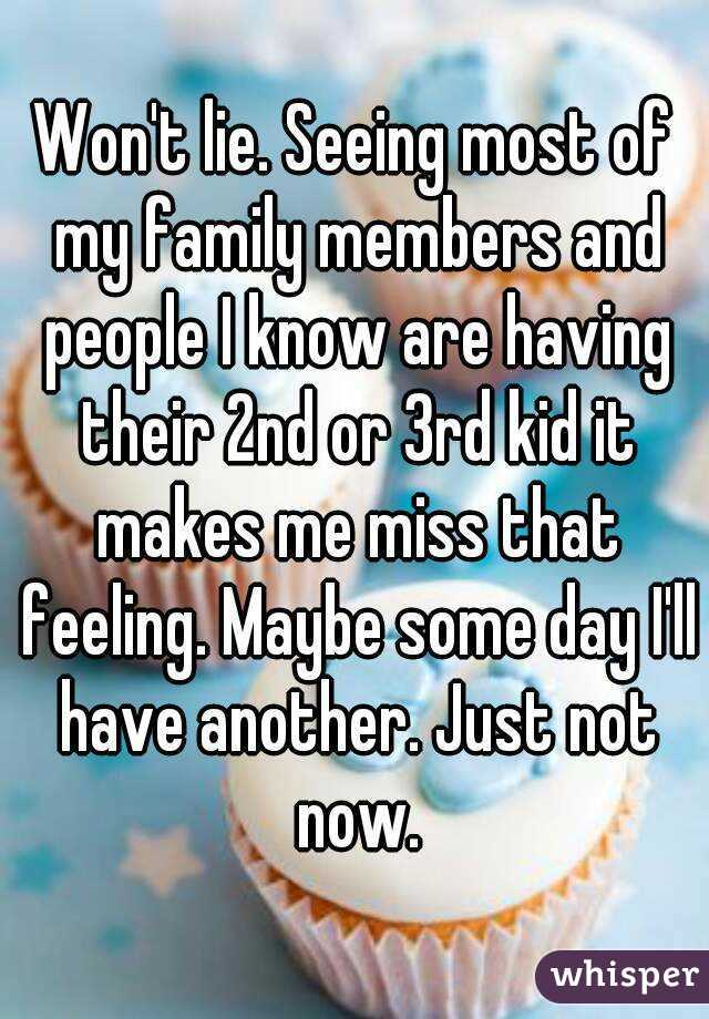 Won't lie. Seeing most of my family members and people I know are having their 2nd or 3rd kid it makes me miss that feeling. Maybe some day I'll have another. Just not now.