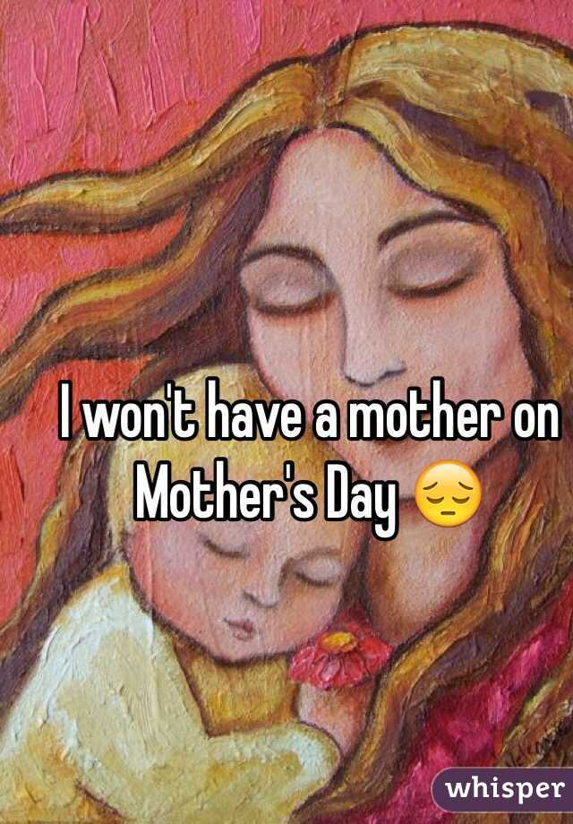 I won't have a mother on Mother's Day 😔