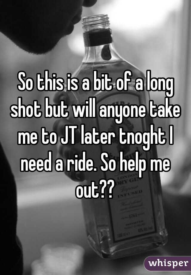 So this is a bit of a long shot but will anyone take me to JT later tnoght I need a ride. So help me out??