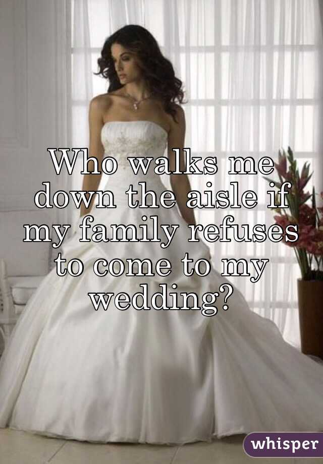 Who walks me down the aisle if my family refuses to come to my wedding?