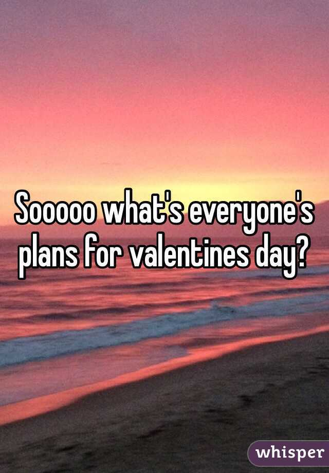 Sooooo what's everyone's plans for valentines day?
