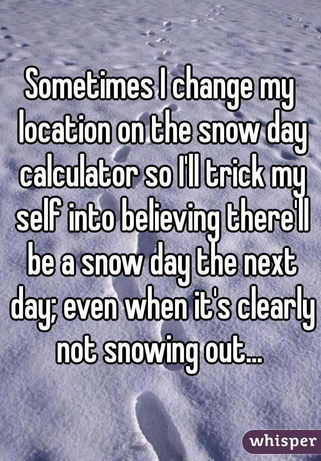 Sometimes I change my location on the snow day calculator so I'll trick my self into believing there'll be a snow day the next day; even when it's clearly not snowing out...