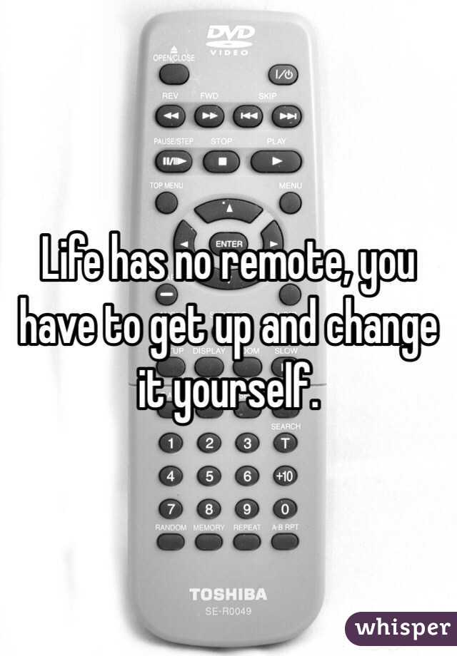 Life has no remote, you have to get up and change it yourself.