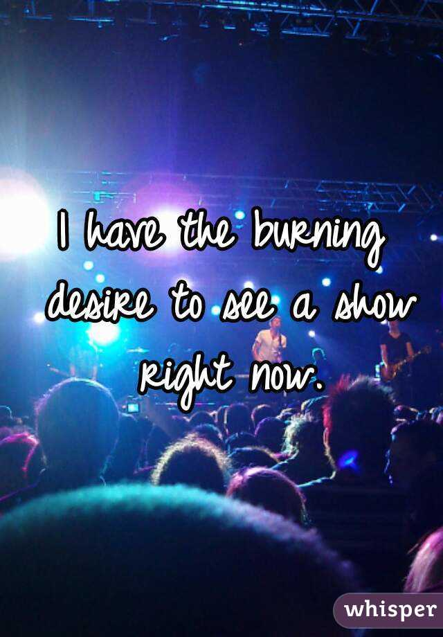 I have the burning desire to see a show right now.
