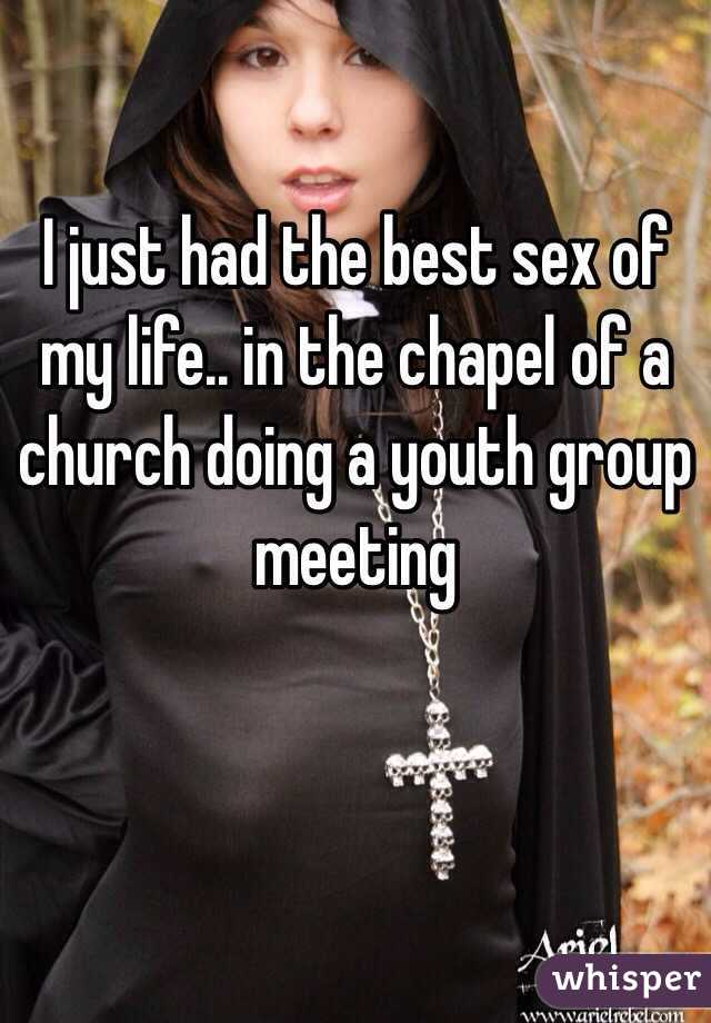 I just had the best sex of my life.. in the chapel of a church doing a youth group meeting