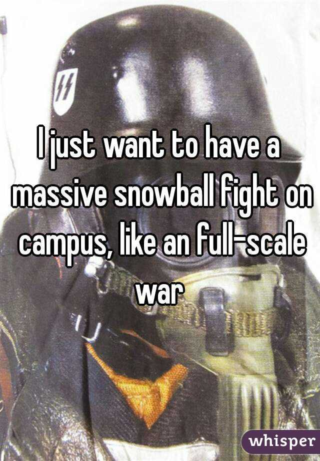 I just want to have a massive snowball fight on campus, like an full-scale war