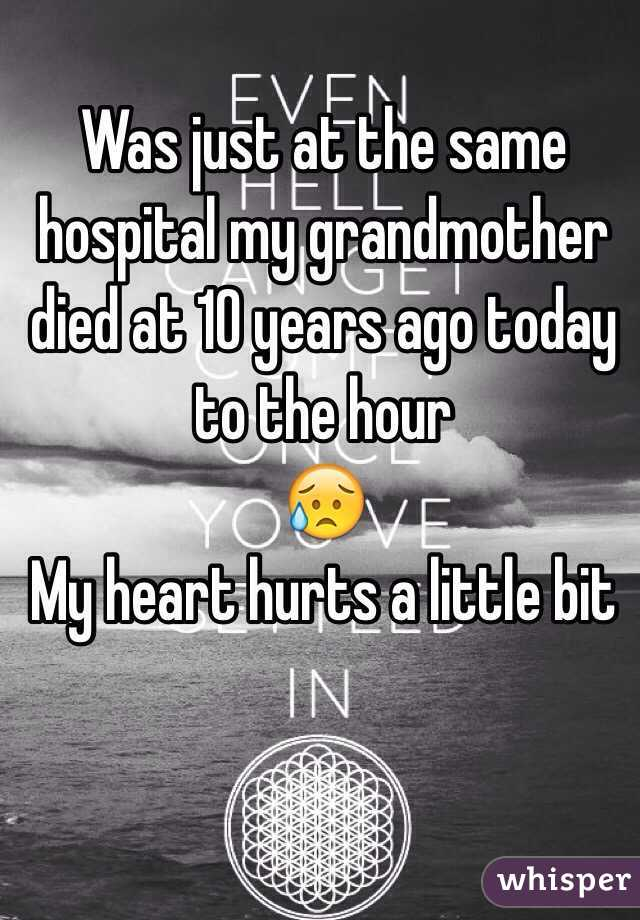 Was just at the same hospital my grandmother died at 10 years ago today to the hour  😥 My heart hurts a little bit