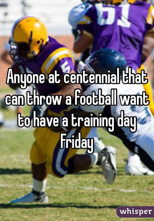 Anyone at centennial that can throw a football want to have a training day Friday