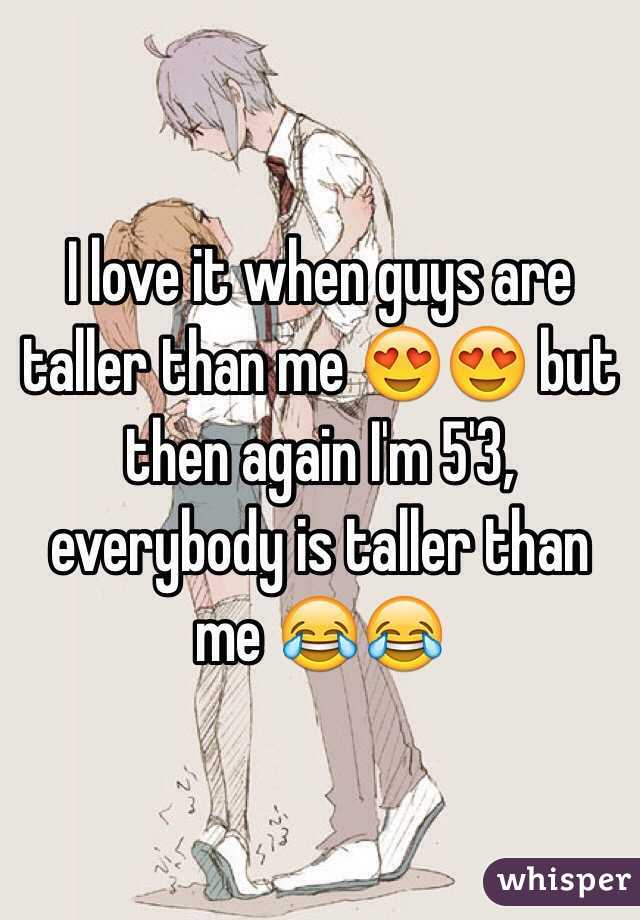 I love it when guys are taller than me 😍😍 but then again I'm 5'3, everybody is taller than me 😂😂