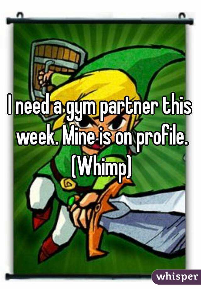 I need a gym partner this week. Mine is on profile. (Whimp)
