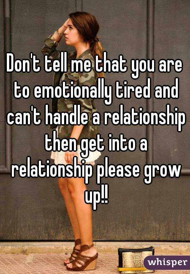 Don't tell me that you are to emotionally tired and can't handle a relationship then get into a relationship please grow up!!