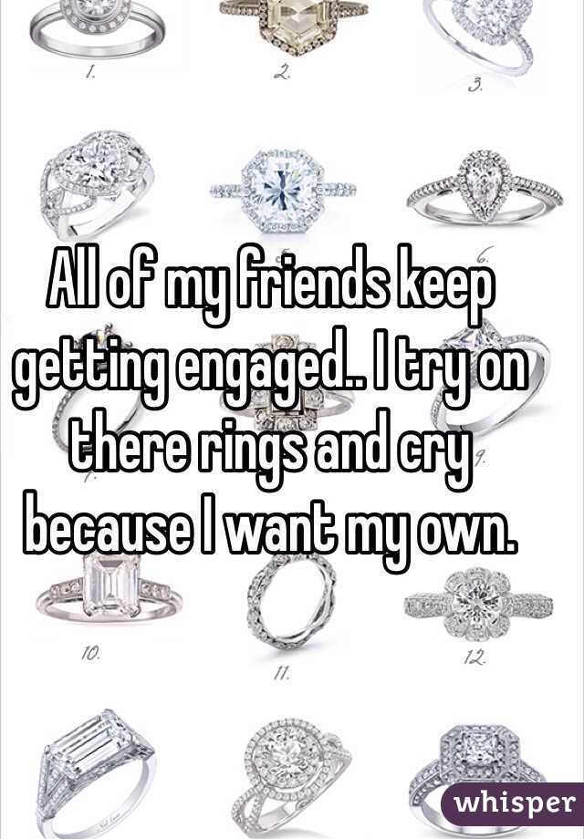 All of my friends keep getting engaged.. I try on there rings and cry because I want my own.