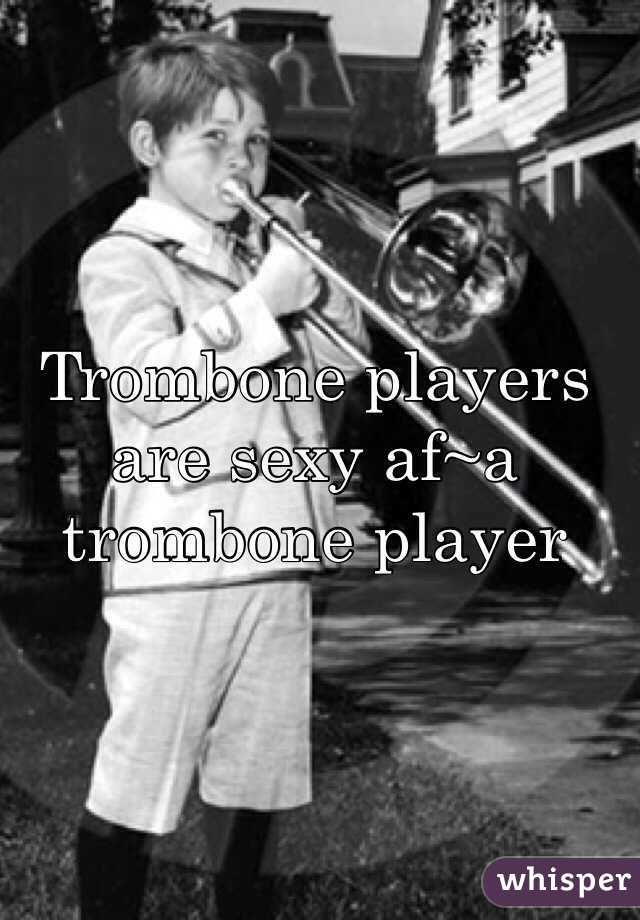 Trombone players are sexy af~a trombone player
