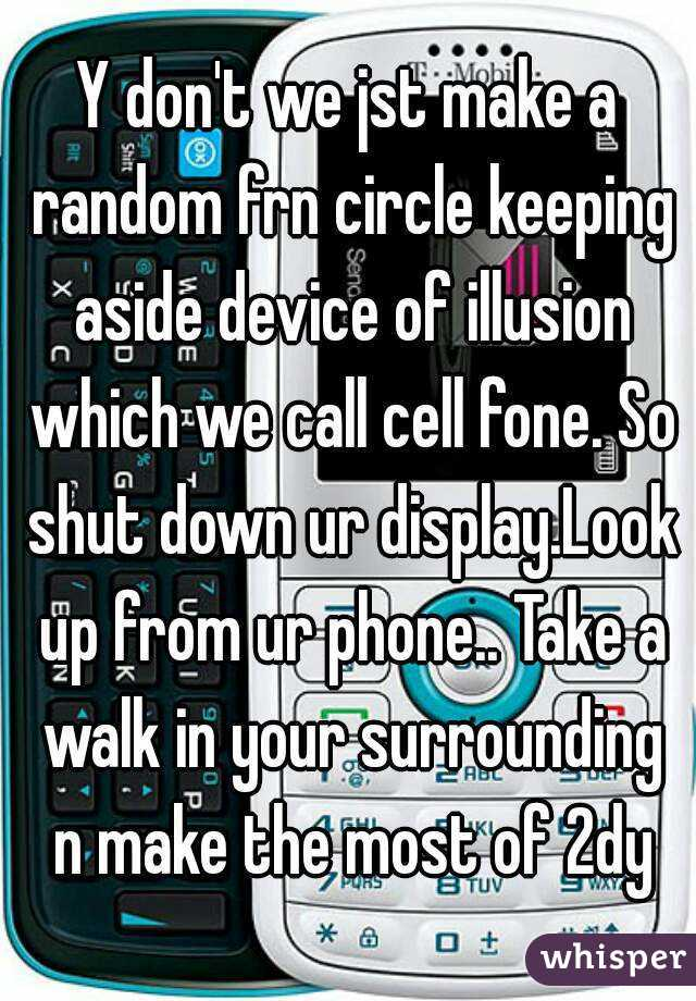 Y don't we jst make a random frn circle keeping aside device of illusion which we call cell fone. So shut down ur display.Look up from ur phone.. Take a walk in your surrounding n make the most of 2dy