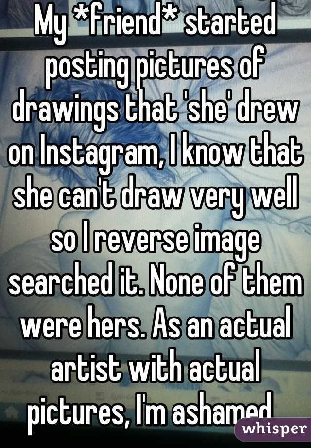 My *friend* started posting pictures of drawings that 'she' drew on Instagram, I know that she can't draw very well so I reverse image searched it. None of them were hers. As an actual artist with actual pictures, I'm ashamed.