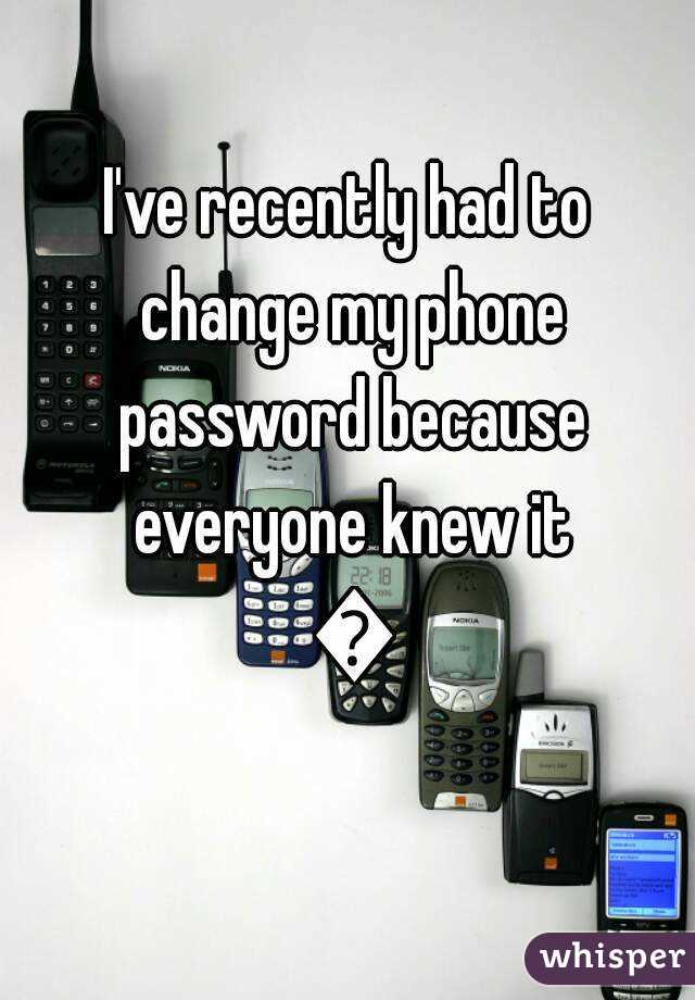 I've recently had to change my phone password because everyone knew it 😑