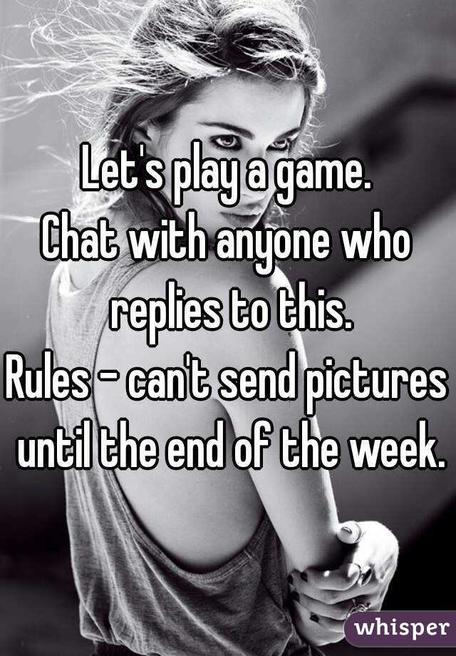 Let's play a game. Chat with anyone who replies to this. Rules - can't send pictures until the end of the week.