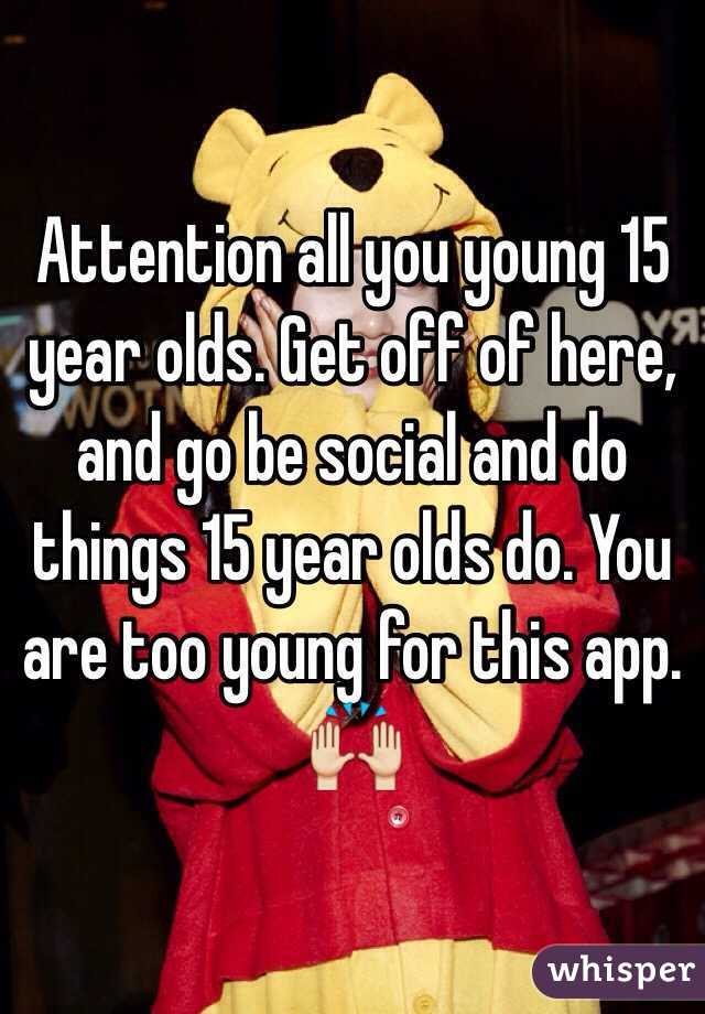Attention all you young 15 year olds. Get off of here, and go be social and do things 15 year olds do. You are too young for this app. 🙌