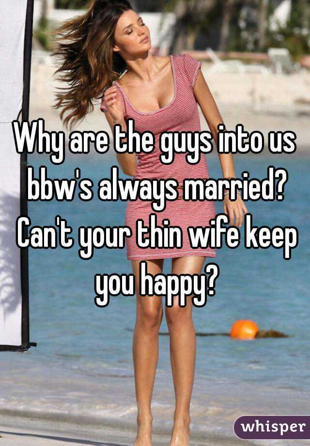 Why are the guys into us bbw's always married? Can't your thin wife keep you happy?