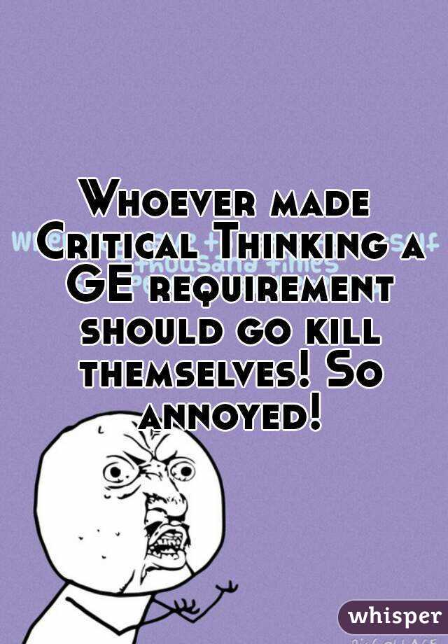 Whoever made Critical Thinking a GE requirement should go kill themselves! So annoyed!