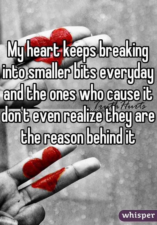 My heart keeps breaking into smaller bits everyday and the ones who cause it don't even realize they are the reason behind it