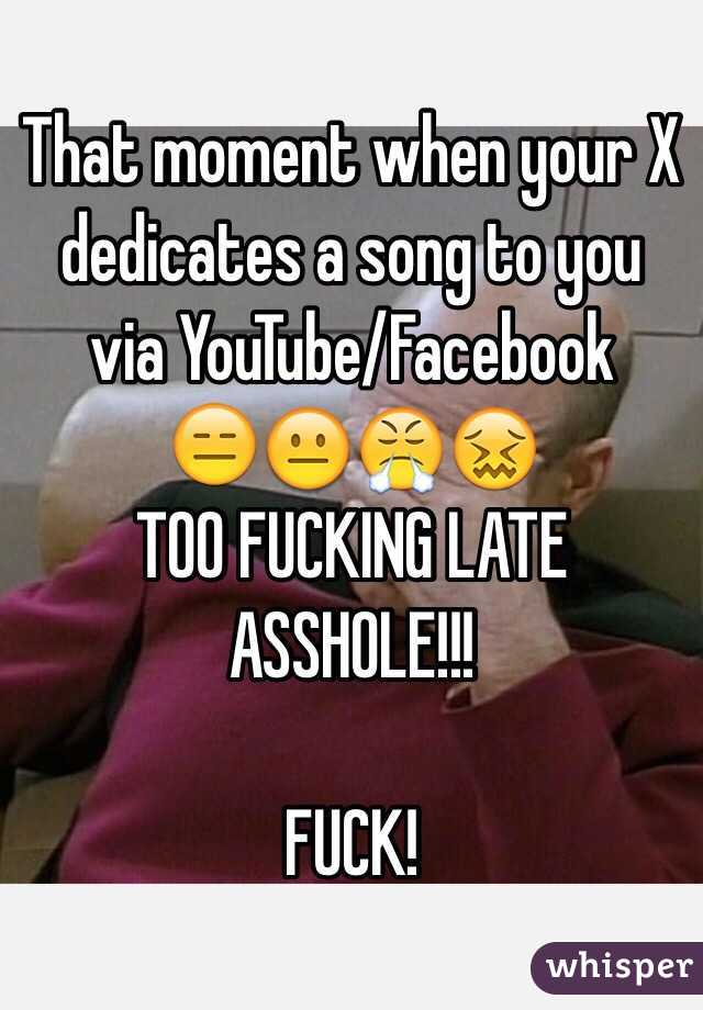 That moment when your X dedicates a song to you via YouTube/Facebook  😑😐😤😖 TOO FUCKING LATE ASSHOLE!!!  FUCK!