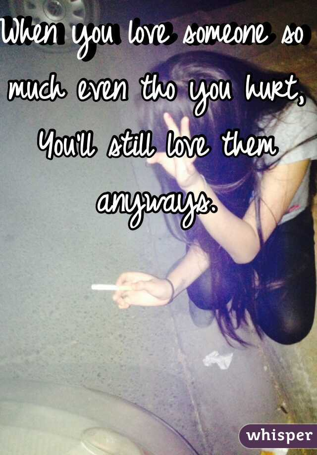 When you love someone so much even tho you hurt, You'll still love them anyways.