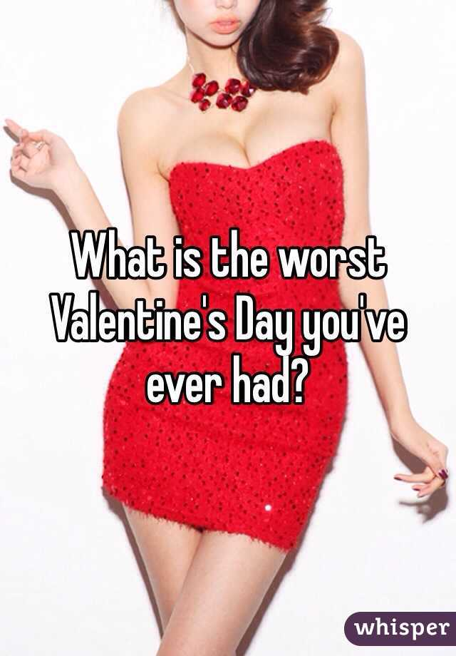 What is the worst Valentine's Day you've ever had?