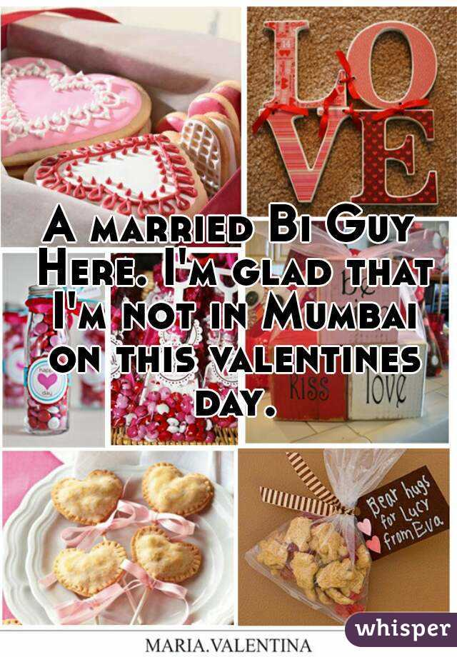 A married Bi Guy Here. I'm glad that I'm not in Mumbai on this valentines day.