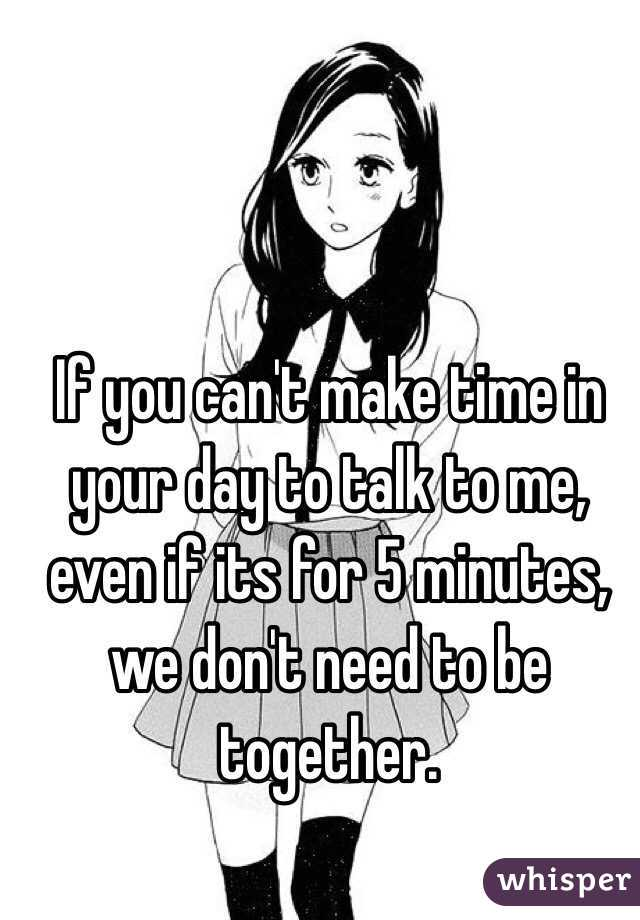 If you can't make time in your day to talk to me, even if its for 5 minutes, we don't need to be together.