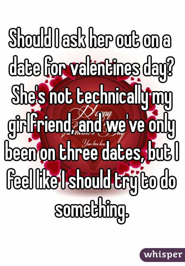 Should I ask her out on a date for valentines day? She's not technically my girlfriend, and we've only been on three dates, but I feel like I should try to do something.
