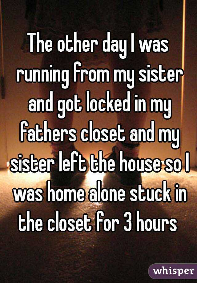 The other day I was running from my sister and got locked in my fathers closet and my sister left the house so I was home alone stuck in the closet for 3 hours